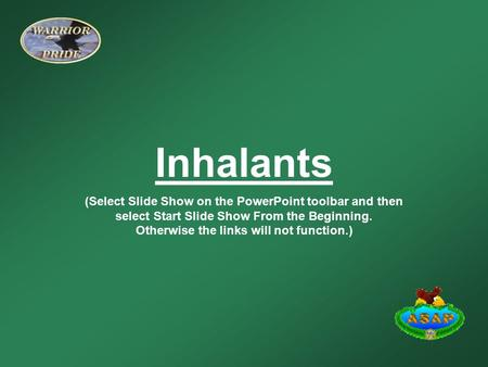 Inhalants (Select Slide Show on the PowerPoint toolbar and then select Start Slide Show From the Beginning. Otherwise the links will not function.)