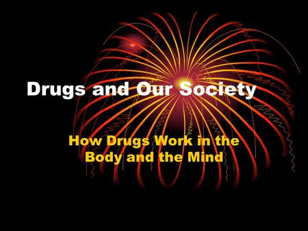 Drugs and Our Society How Drugs Work in the Body and the Mind.
