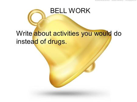 BELL WORK Write about activities you would do instead of drugs.