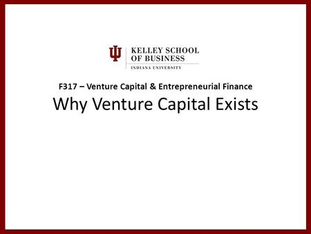F317 – Venture Capital & Entrepreneurial Finance Why Venture Capital Exists.