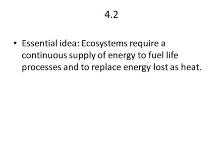 4.2 Essential idea: Ecosystems require a continuous supply of energy to fuel life processes and to replace energy lost as heat.