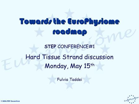 © 2006 STEP Consortium Towards the EuroPhysiome roadmap STEP CONFERENCE#1 Hard Tissue Strand discussion Monday, May 15 th Fulvia Taddei.