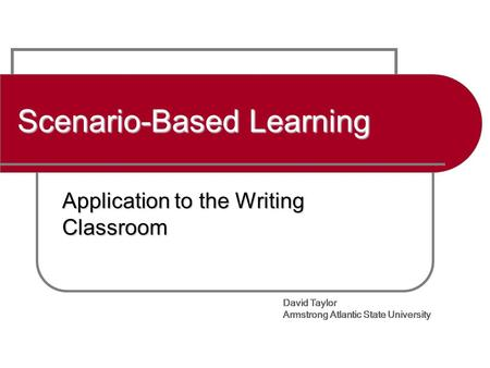 David Taylor Armstrong Atlantic State University Scenario-Based Learning Application to the Writing Classroom David Taylor Armstrong Atlantic State University.