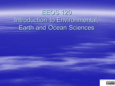 EEOS 120 Introduction to Environmental, Earth and Ocean Sciences.