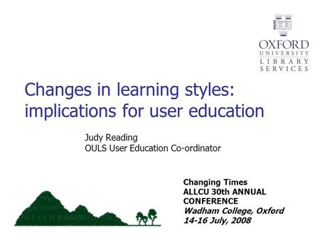 Changing Times ALLCU 30th ANNUAL CONFERENCE Wadham College, Oxford 14-16 July, 2008 Judy Reading OULS User Education Co-ordinator Changes in learning styles: