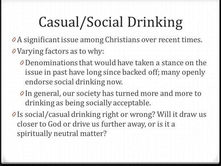 Casual/Social Drinking 0 A significant issue among Christians over recent times. 0 Varying factors as to why: 0 Denominations that would have taken a stance.