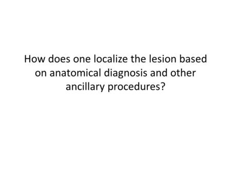 How does one localize the lesion based on anatomical diagnosis and other ancillary procedures?
