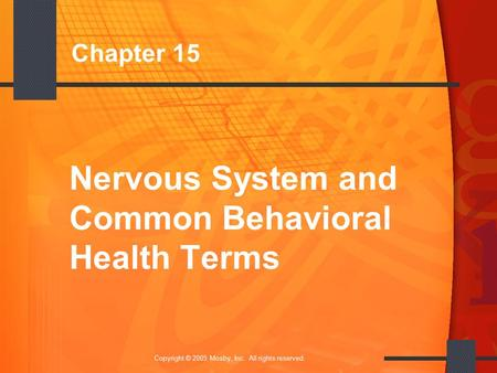 1 Copyright © 2005 Mosby, Inc. All rights reserved. Chapter 15 Nervous System and Common Behavioral Health Terms.