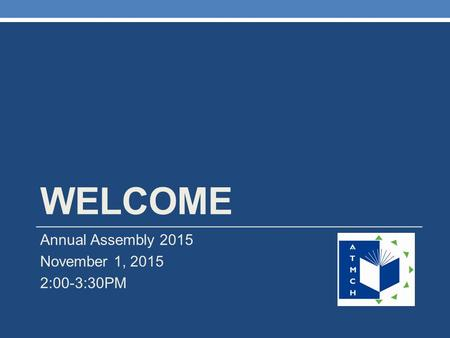 WELCOME Annual Assembly 2015 November 1, 2015 2:00-3:30PM.