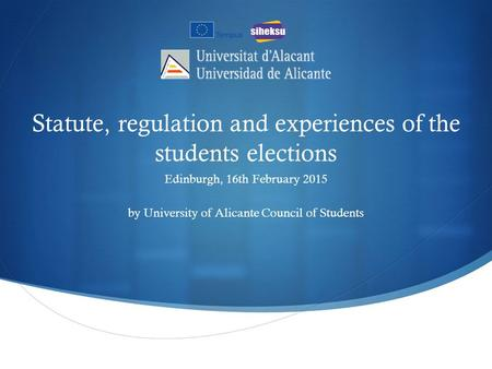 Statute, regulation and experiences of the students elections Edinburgh, 16th February 2015 by University of Alicante Council of Students.