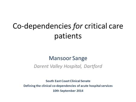 Co-dependencies for critical care patients Mansoor Sange Darent Valley Hospital, Dartford South East Coast Clinical Senate Defining the clinical co-dependencies.