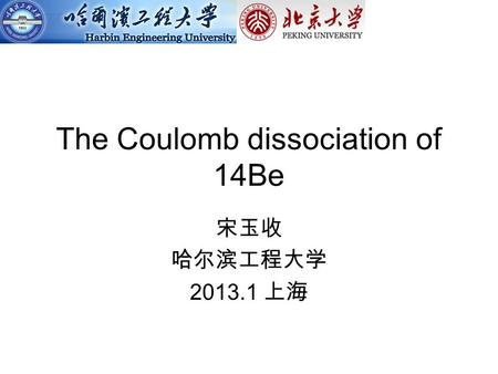 The Coulomb dissociation of 14Be 宋玉收 哈尔滨工程大学 2013.1 上海.