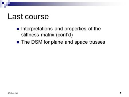 11 10-Jan-16 Last course Interpretations and properties of the stiffness matrix (cont'd) The DSM for plane and space trusses.