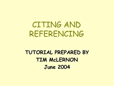 CITING AND REFERENCING TUTORIAL PREPARED BY TIM McLERNON June 2004.