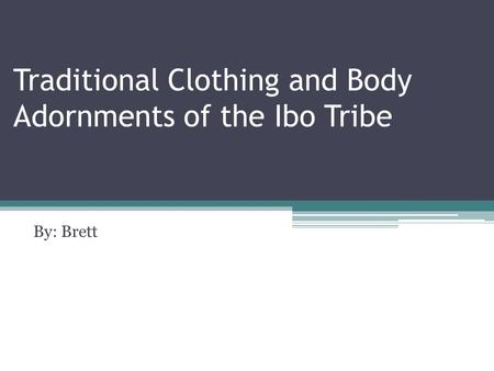 Traditional Clothing and Body Adornments of the Ibo Tribe By: Brett.
