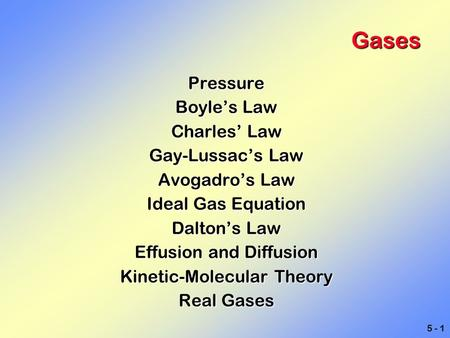5 - 1 Gases Pressure Boyle's Law Charles' Law Gay-Lussac's Law Avogadro's Law Ideal Gas Equation Dalton's Law Effusion and Diffusion Kinetic-Molecular.