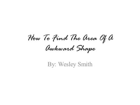 How To Find The Area Of A Awkward Shape By: Wesley Smith.