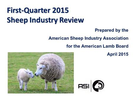 First-Quarter 2015 Sheep Industry Review Prepared by the American Sheep Industry Association for the American Lamb Board April 2015.