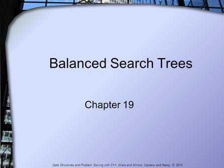Balanced Search Trees Chapter 19 Data Structures and Problem Solving with C++: Walls and Mirrors, Carrano and Henry, © 2013.