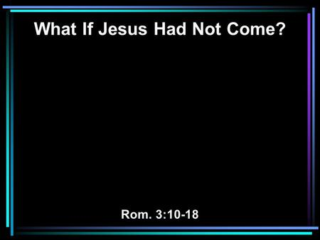 What If Jesus Had Not Come? Rom. 3:10-18. 10 As it is written: There is none righteous, no, not one; 11 There is none who understands; there is none who.