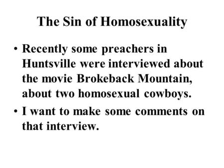 The Sin of Homosexuality Recently some preachers in Huntsville were interviewed about the movie Brokeback Mountain, about two homosexual cowboys. I want.