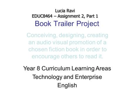 Book Trailer Project Conceiving, designing, creating an audio visual promotion of a chosen fiction book in order to encourage others to read it. Lucia.