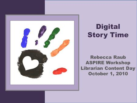 Digital Story Time Rebecca Raub ASPIRE Workshop Librarian Content Day October 1, 2010.