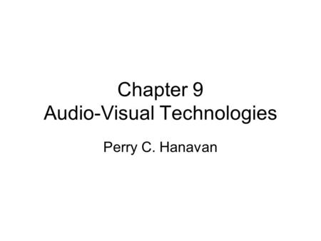 Chapter 9 Audio-Visual Technologies Perry C. Hanavan.