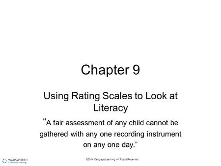 "©2014 Cengage Learning. All Rights Reserved. Chapter 9 Using Rating Scales to Look at Literacy "" A fair assessment of any child cannot be gathered with."