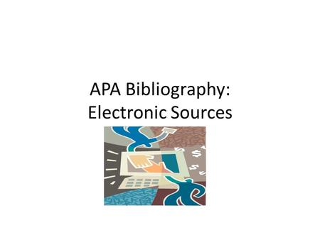 APA Bibliography: Electronic Sources. Electronic Sources APA outlines specific measures on citing electronic sources There are many documents available.