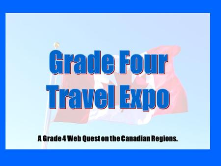 A Grade 4 Web Quest on the Canadian Regions.. You have just graduated from university with a Travel and Tourism degree and have been hired by a local.