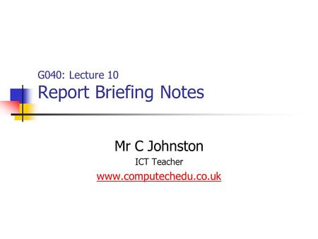G040: Lecture 10 Report Briefing Notes Mr C Johnston ICT Teacher www.computechedu.co.uk.