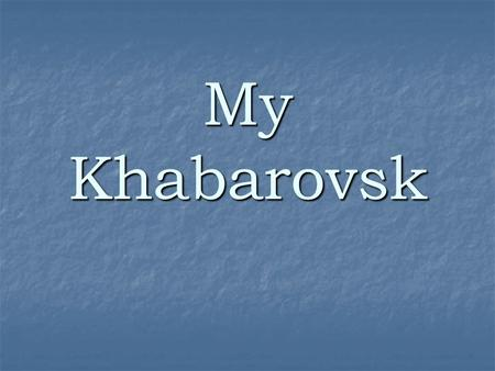 My Khabarovsk. My city is situated on the bank of the Amur river,
