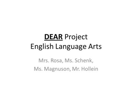 DEAR Project English Language Arts Mrs. Rosa, Ms. Schenk, Ms. Magnuson, Mr. Hollein.