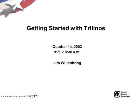 Getting Started with Trilinos October 14, 2003 9:30-10:30 a.m. Jim Willenbring.