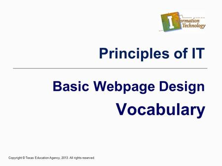Basic Webpage Design Vocabulary Principles of IT Copyright © Texas Education Agency, 2013. All rights reserved.