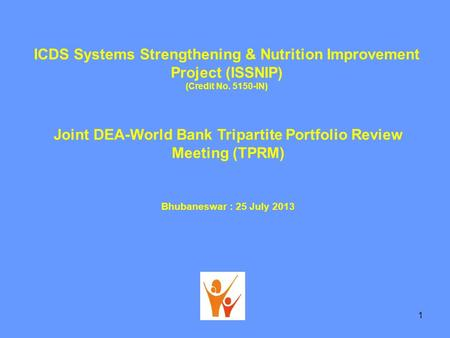 ICDS Systems Strengthening & Nutrition Improvement Project (ISSNIP) (Credit No. 5150-IN) Joint DEA-World Bank Tripartite Portfolio Review Meeting (TPRM)