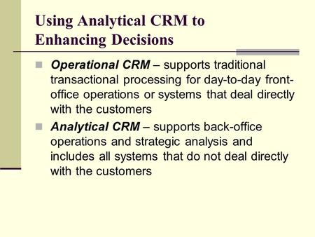 Using Analytical CRM to Enhancing Decisions Operational CRM – supports traditional transactional processing for day-to-day front- office operations or.