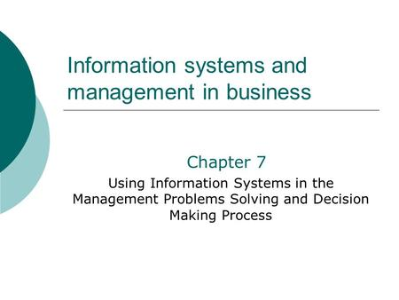 Information systems and management in business Chapter 7 Using Information Systems in the Management Problems Solving and Decision Making Process.