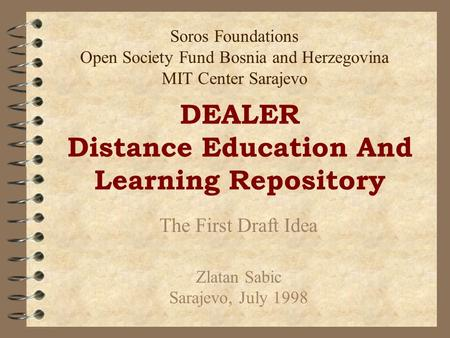 DEALER Distance Education And Learning Repository The First Draft Idea Zlatan Sabic Sarajevo, July 1998 Soros Foundations Open Society Fund Bosnia and.