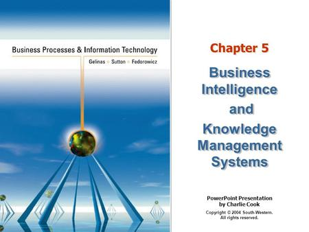 PowerPoint Presentation by Charlie Cook Copyright © 2004 South-Western. All rights reserved. Chapter 5 Business Intelligence and and Knowledge Management.