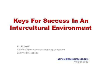 Keys For Success In An Intercultural Environment AL Ernest Partner & Executive Manufacturing Consultant East West Associates