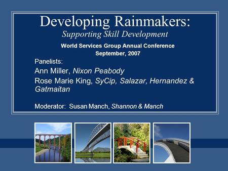 Developing Rainmakers: Supporting Skill Development World Services Group Annual Conference September, 2007 Panelists: Ann Miller, Nixon Peabody Rose Marie.