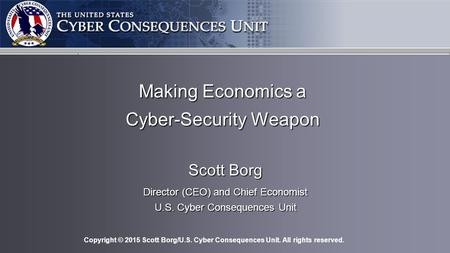 Copyright © 2015 Scott Borg/U.S. Cyber Consequences Unit. All rights reserved. Making Economics a Cyber-Security Weapon Scott Borg Director (CEO) and Chief.