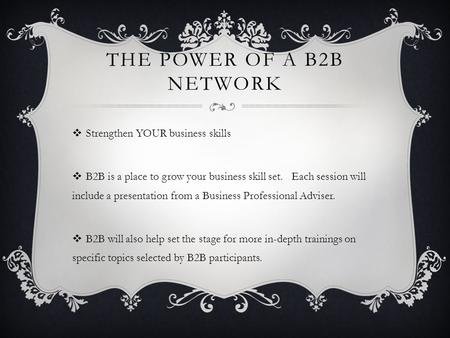 THE POWER OF A B2B NETWORK  Strengthen YOUR business skills  B2B is a place to grow your business skill set. Each session will include a presentation.