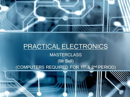 PRACTICAL ELECTRONICS MASTERCLASS (Mr Bell) (COMPUTERS REQUIRED FOR 1 ST & 2 nd PERIOD) 1.