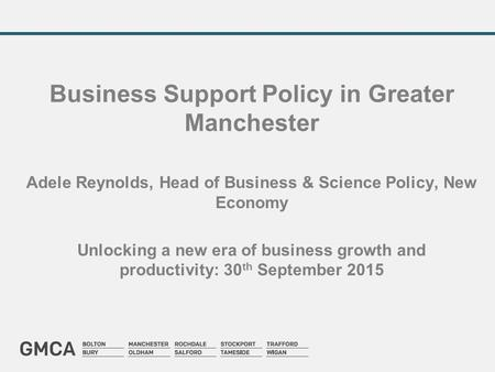 Business Support Policy in Greater Manchester Adele Reynolds, Head of Business & Science Policy, New Economy Unlocking a new era of business growth and.