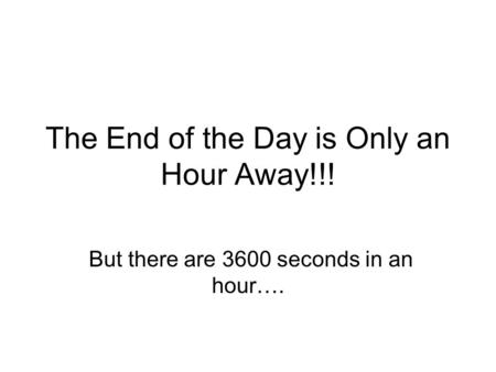 The End of the Day is Only an Hour Away!!! But there are 3600 seconds in an hour….
