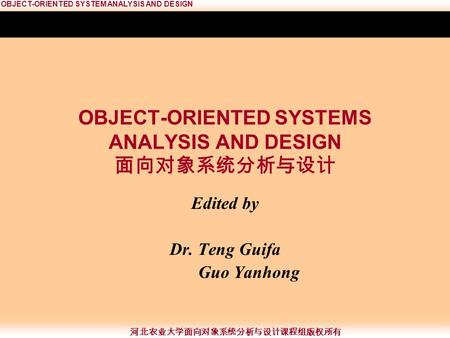 OBJECT-ORIENTED SYSTEM ANALYSIS AND DESIGN 河北农业大学面向对象系统分析与设计课程组版权所有 OBJECT-ORIENTED SYSTEMS ANALYSIS AND DESIGN 面向对象系统分析与设计 Edited by Dr. Teng Guifa Guo.