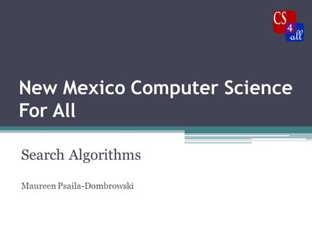 New Mexico Computer Science For All Search Algorithms Maureen Psaila-Dombrowski.